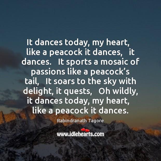 It dances today, my heart,   like a peacock it dances,   it dances. Image