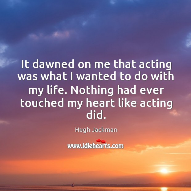 It dawned on me that acting was what I wanted to do with my life. Nothing had ever touched my heart like acting did. Image