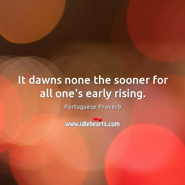 Image, It dawns none the sooner for all one's early rising.