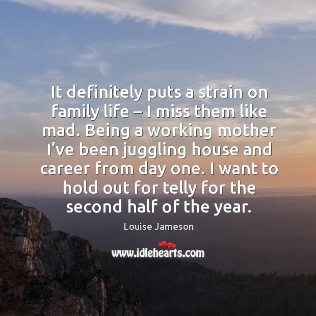 It definitely puts a strain on family life – I miss them like mad. Image