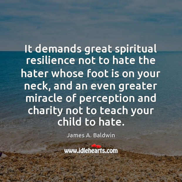 It demands great spiritual resilience not to hate the hater whose foot James A. Baldwin Picture Quote