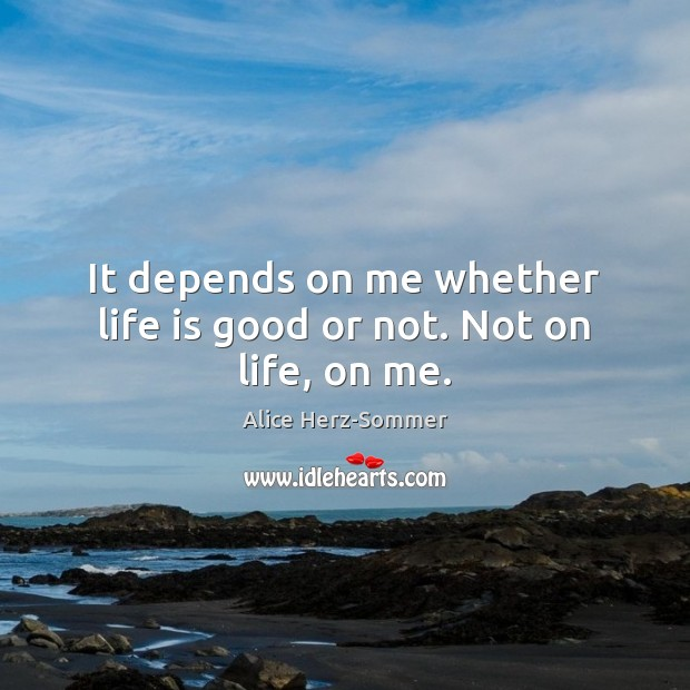 It depends on me whether life is good or not. Not on life, on me. Image