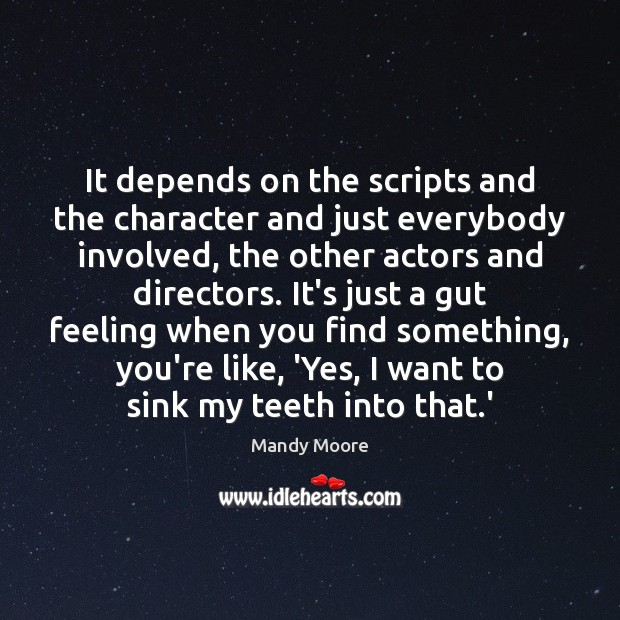 It depends on the scripts and the character and just everybody involved, Mandy Moore Picture Quote