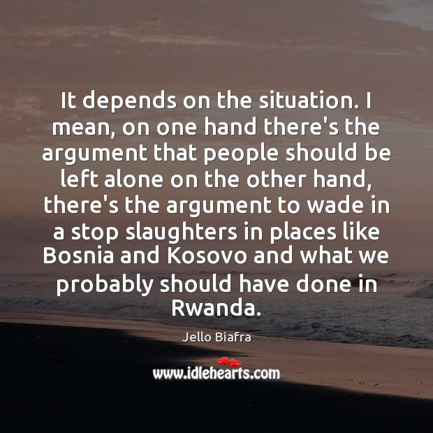 It depends on the situation. I mean, on one hand there's the Jello Biafra Picture Quote