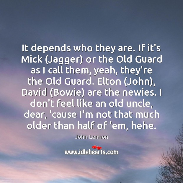 It depends who they are. If it's Mick (Jagger) or the Old Image