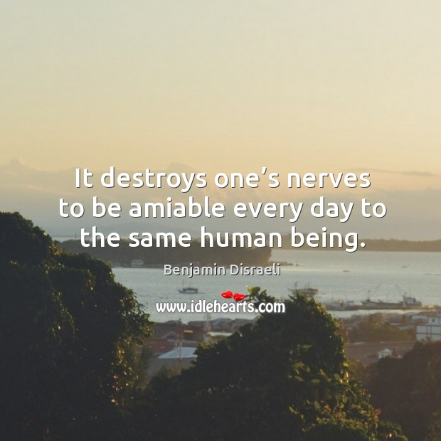 Image, It destroys one's nerves to be amiable every day to the same human being.