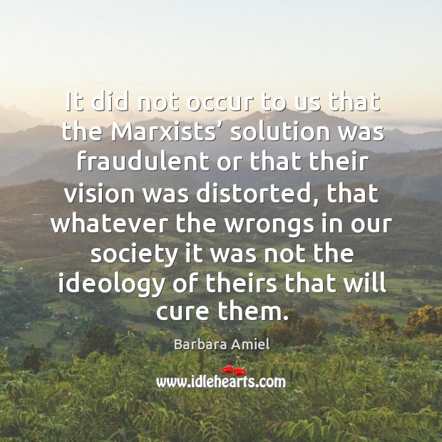 It did not occur to us that the marxists' solution was fraudulent or that their vision was distorted Barbara Amiel Picture Quote