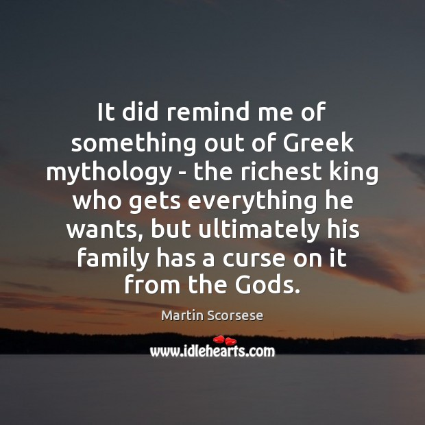 It did remind me of something out of Greek mythology – the Martin Scorsese Picture Quote