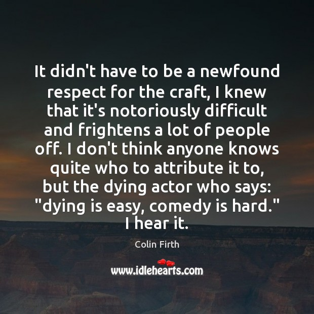 It didn't have to be a newfound respect for the craft, I Colin Firth Picture Quote