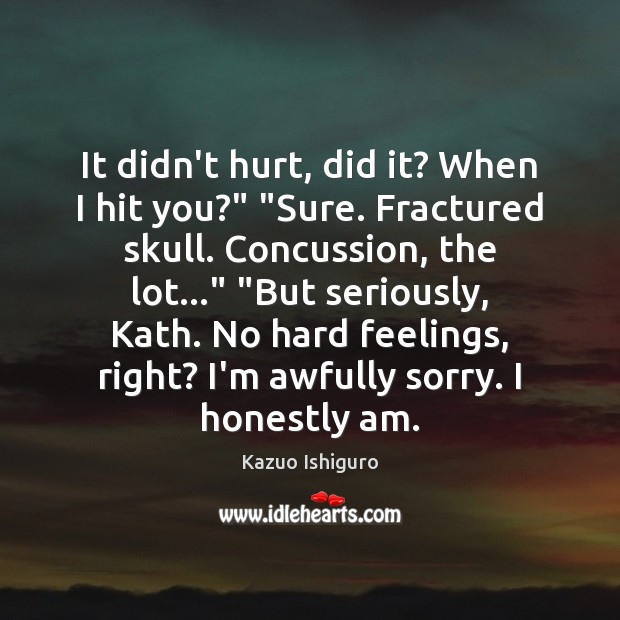 "Image, It didn't hurt, did it? When I hit you?"" ""Sure. Fractured skull."