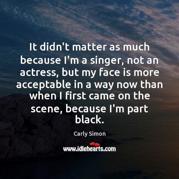 It didn't matter as much because I'm a singer, not an actress, Image