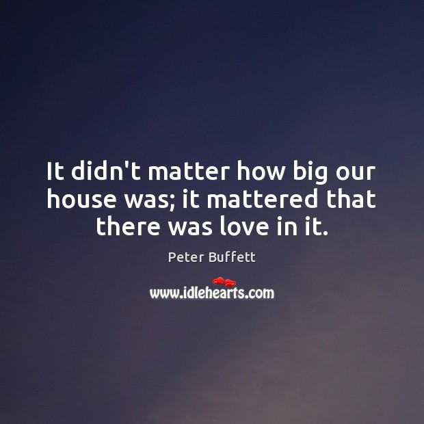 Image, It didn't matter how big our house was; it mattered that there was love in it.