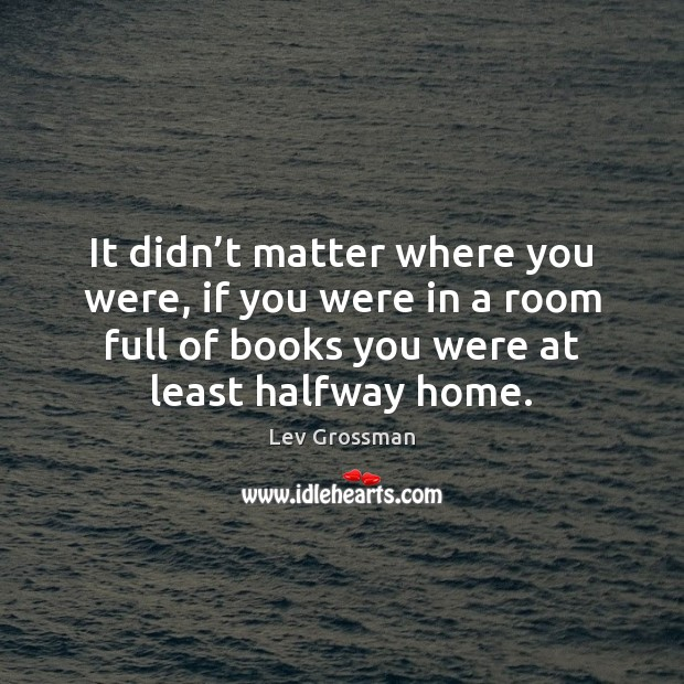 It didn't matter where you were, if you were in a Lev Grossman Picture Quote