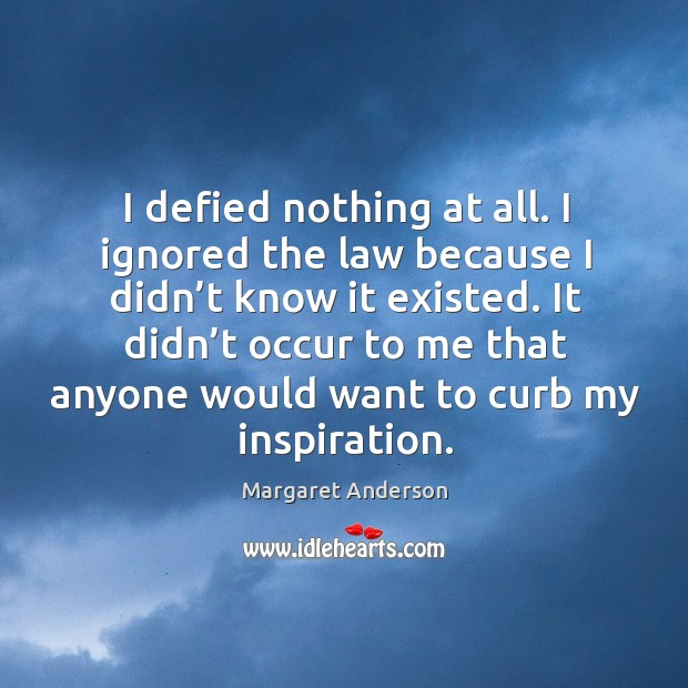 It didn't occur to me that anyone would want to curb my inspiration. Image