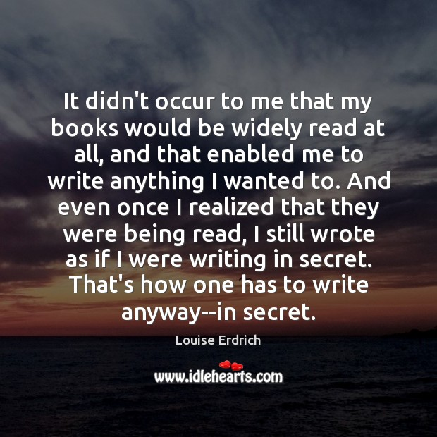 It didn't occur to me that my books would be widely read Louise Erdrich Picture Quote