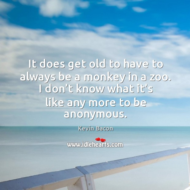 It does get old to have to always be a monkey in a zoo. I don't know what it's like any more to be anonymous. Image