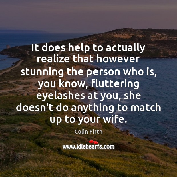 It does help to actually realize that however stunning the person who Colin Firth Picture Quote