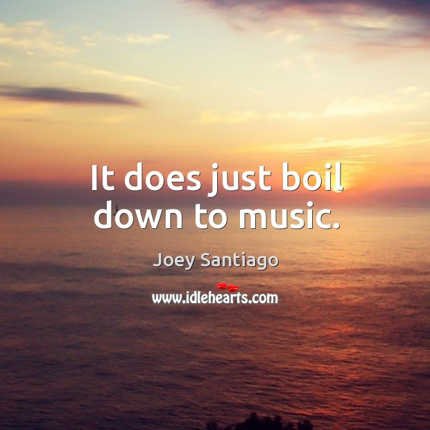 It does just boil down to music. Joey Santiago Picture Quote
