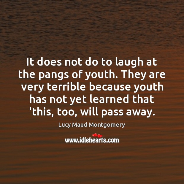 It does not do to laugh at the pangs of youth. They Lucy Maud Montgomery Picture Quote