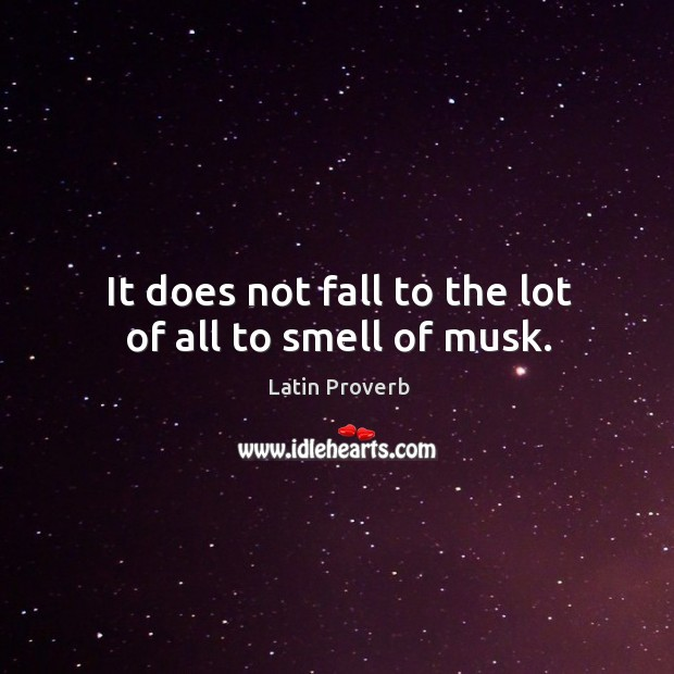 Image, It does not fall to the lot of all to smell of musk.