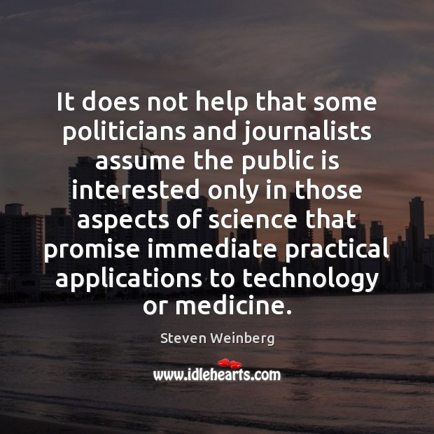 It does not help that some politicians and journalists assume the public Steven Weinberg Picture Quote