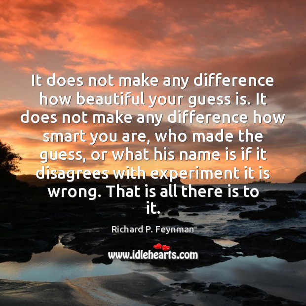 It does not make any difference how beautiful your guess is. It Richard P. Feynman Picture Quote