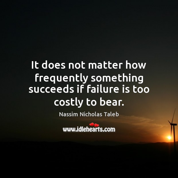 Image, It does not matter how frequently something succeeds if failure is too costly to bear.