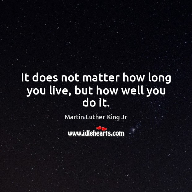 It does not matter how long you live, but how well you do it. Image