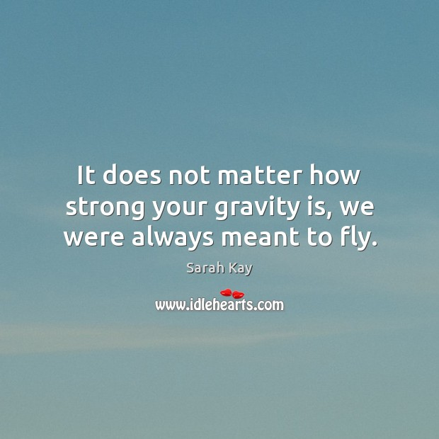 It does not matter how strong your gravity is, we were always meant to fly. Image