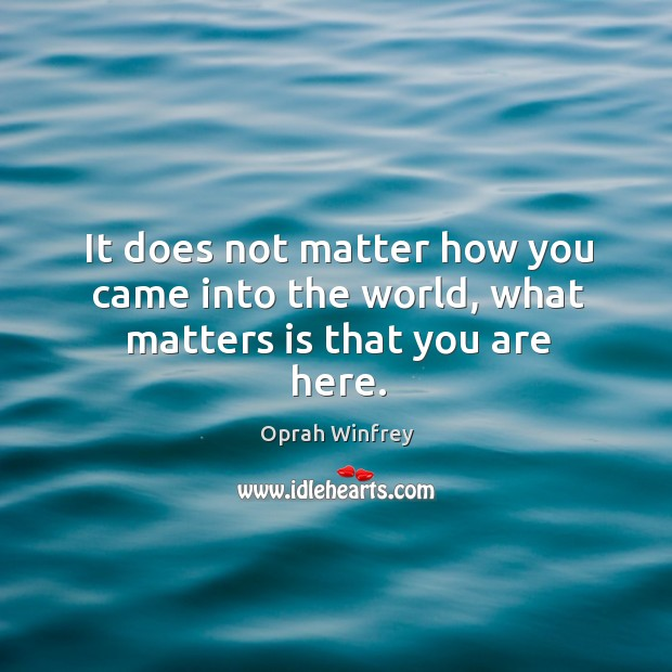 Image, It does not matter how you came into the world, what matters is that you are here.