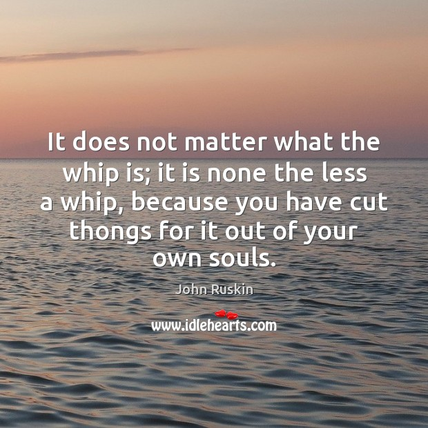It does not matter what the whip is; it is none the John Ruskin Picture Quote