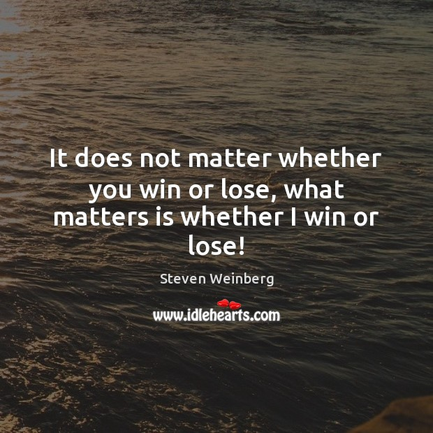 It does not matter whether you win or lose, what matters is whether I win or lose! Steven Weinberg Picture Quote