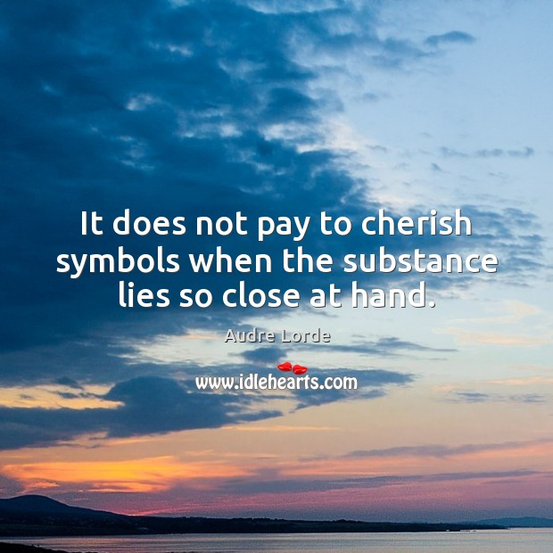 It does not pay to cherish symbols when the substance lies so close at hand. Audre Lorde Picture Quote