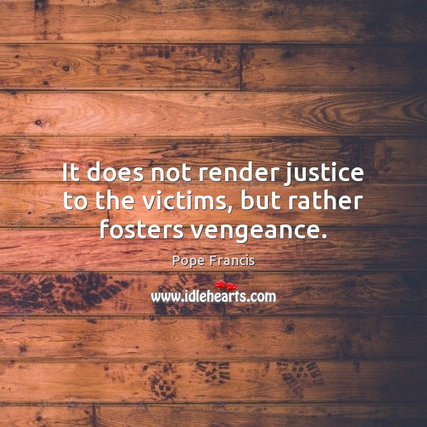 It does not render justice to the victims, but rather fosters vengeance. Image