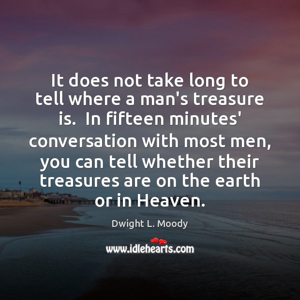 It does not take long to tell where a man's treasure is. Dwight L. Moody Picture Quote
