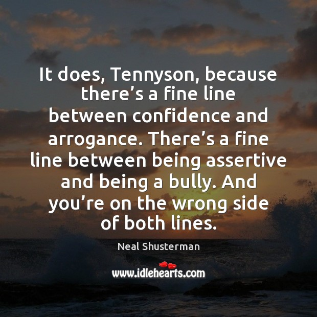 It does, Tennyson, because there's a fine line between confidence and Neal Shusterman Picture Quote