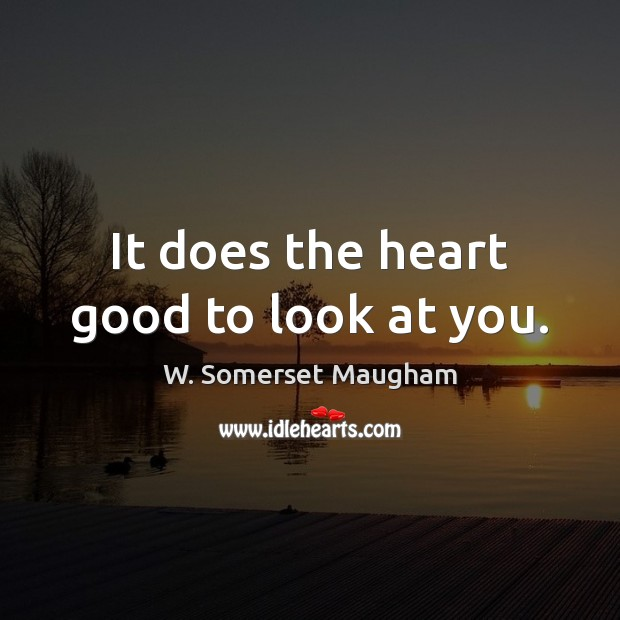 It does the heart good to look at you. Image