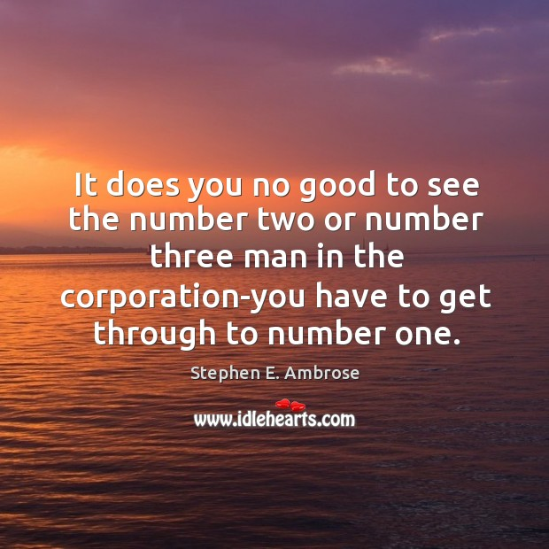 It does you no good to see the number two or number three man in the corporation-you Stephen E. Ambrose Picture Quote