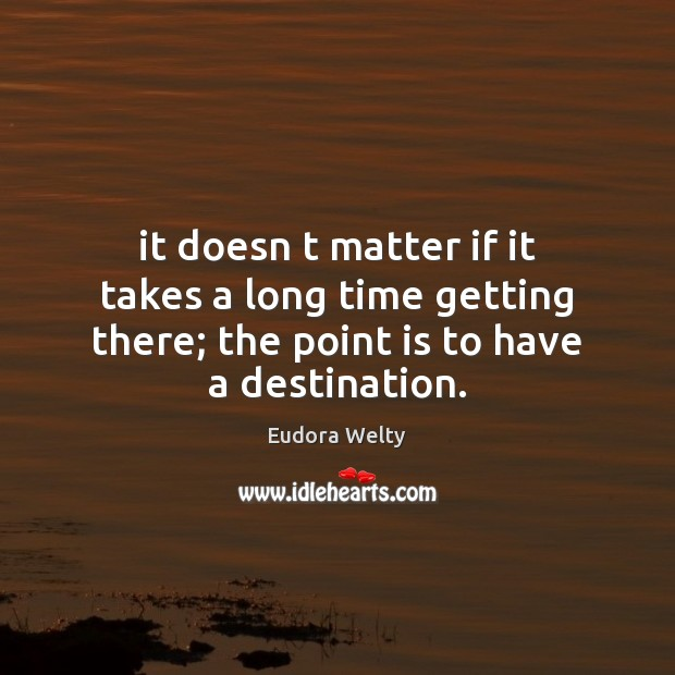 It doesn t matter if it takes a long time getting there; Eudora Welty Picture Quote