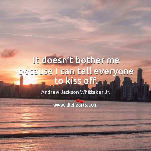It doesn't bother me because I can tell everyone to kiss off. Image