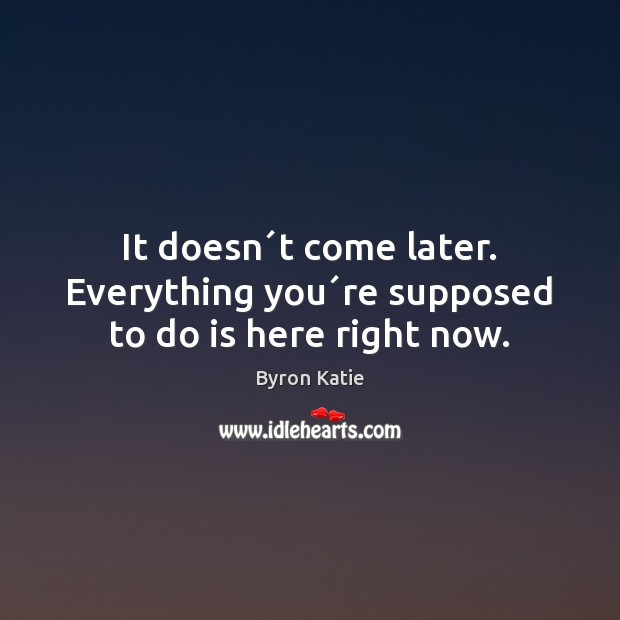 It doesn´t come later. Everything you´re supposed to do is here right now. Byron Katie Picture Quote