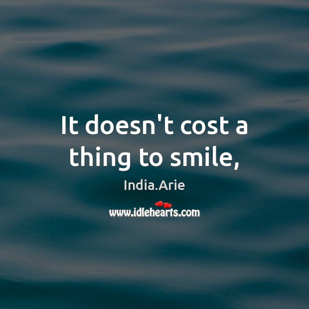 It doesn't cost a thing to smile, India.Arie Picture Quote