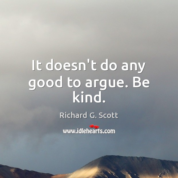 It doesn't do any good to argue. Be kind. Richard G. Scott Picture Quote