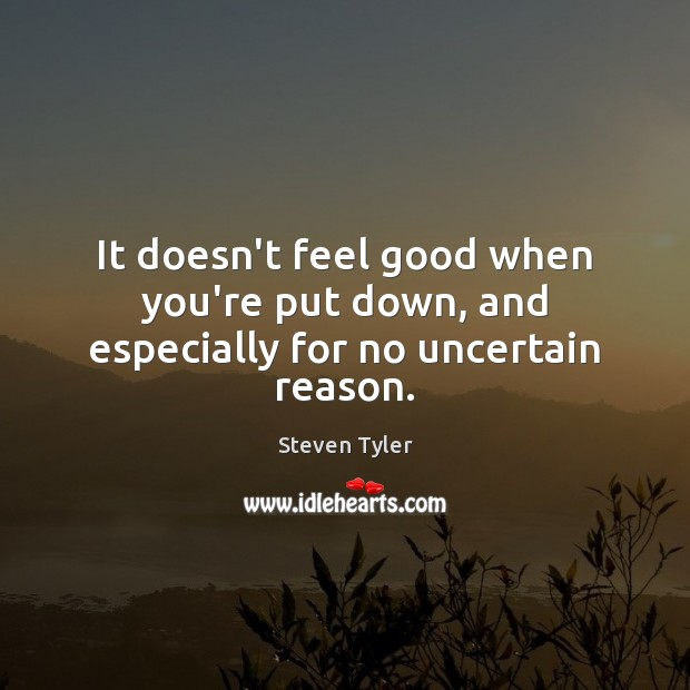 It doesn't feel good when you're put down, and especially for no uncertain reason. Image
