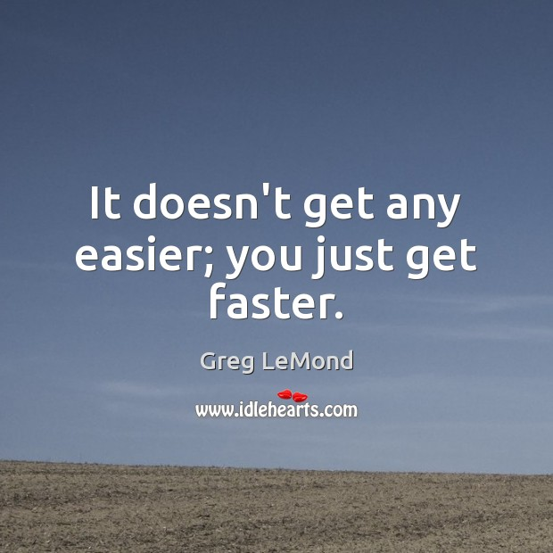 It doesn't get any easier; you just get faster. Image