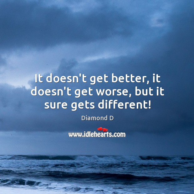 It doesn't get better, it doesn't get worse, but it sure gets different! Diamond D Picture Quote