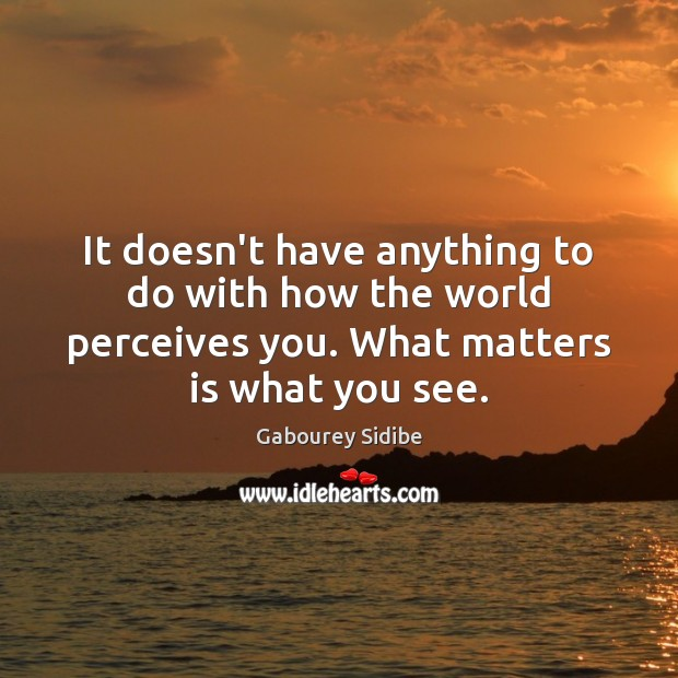It doesn't have anything to do with how the world perceives you. Gabourey Sidibe Picture Quote