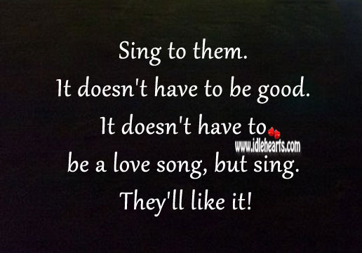 Sing to them. It doesn't have to be good, but sing. They'll like it! Good Quotes Image