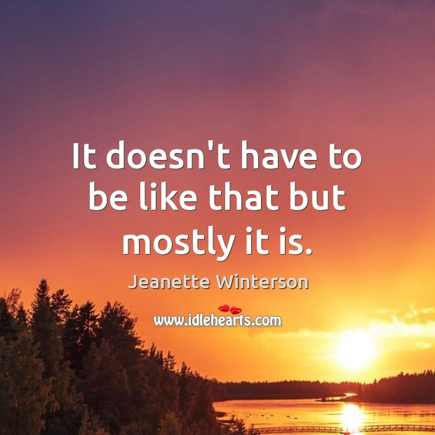 It doesn't have to be like that but mostly it is. Jeanette Winterson Picture Quote