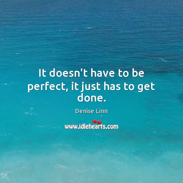It doesn't have to be perfect, it just has to get done. Image